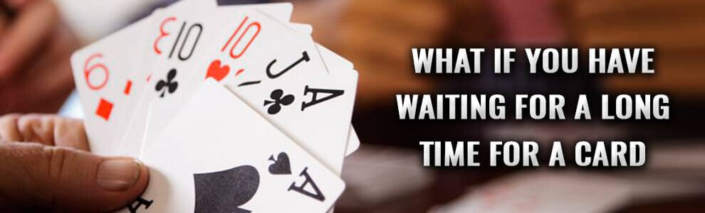 what if you have waiting for a long time for a card?